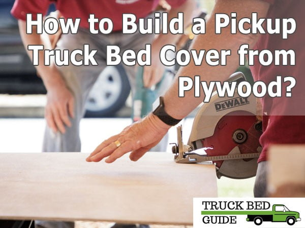 How to Build a Pickup Truck Bed Cover from Plywood?
